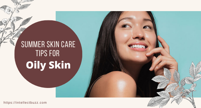 Summer Skin Care Tips For Oily Skin