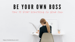 Be Your Own Boss: Time to Start Something on Your Own